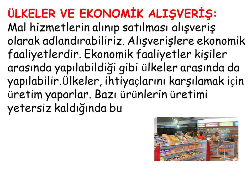 Ü LKELER VE EKONOMİK ALIŞVERİŞ: Mal hizmetlerin alınıp satılması alışveriş olarak adlandırabiliriz. Alışverişlere ekonomik faaliyetlerdir. Ekonomik fa
