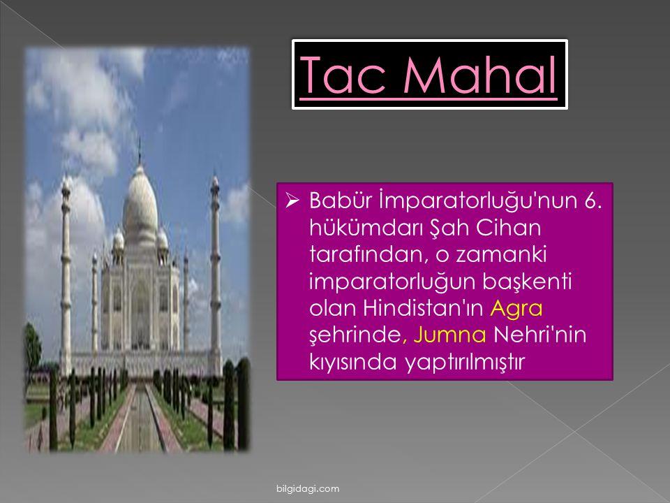 Tac Mahal  Babür İmparatorluğu'nun 6. hükümdarı Şah Cihan tarafından, o zamanki imparatorluğun başkenti olan Hindistan'ın Agra şehrinde, Jumna Nehri'