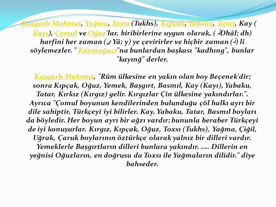 Kaşgarlı Mahmut Kaşgarlı Mahmut, Yağma, Toxsı (Tukhs), Kıpçak, Yabaku, Tatar, Kay ( Kayı), Çomul ve Oğuz lar, biribirlerine uygun olarak, ( ذ Dhāl; dh) harfini her zaman ( ى  Yā; y) ye çevirirler ve hiçbir zaman ( ذ  ) li söylemezler.