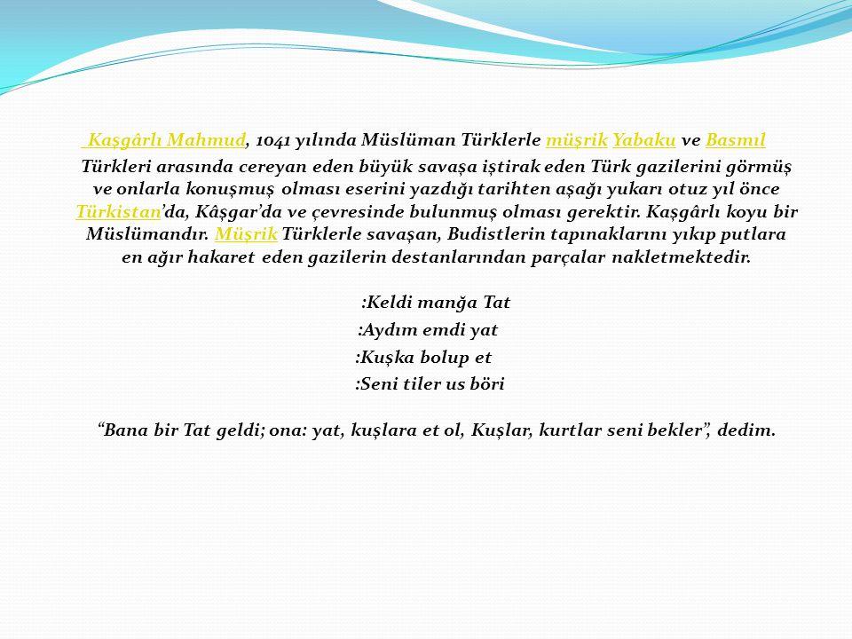 Kaşgârlı Mahmud Kaşgârlı Mahmud, 1041 yılında Müslüman Türklerle müşrik Yabaku ve Basmıl Türkleri arasında cereyan eden büyük savaşa iştirak eden Türk gazilerini görmüş ve onlarla konuşmuş olması eserini yazdığı tarihten aşağı yukarı otuz yıl önce Türkistan'da, Kâşgar'da ve çevresinde bulunmuş olması gerektir.