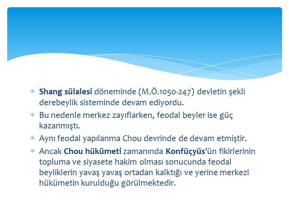  Shang sülalesi döneminde (M.Ö.1050-247) devletin şekli derebeylik sisteminde devam ediyordu.  Bu nedenle merkez zayıflarken, feodal beyler ise güç
