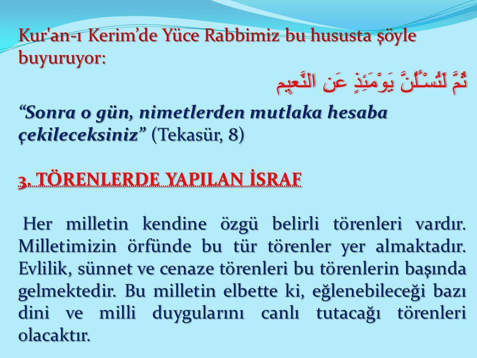 """Kur'an-ı Kerim'de Yüce Rabbimiz bu hususta şöyle buyuruyor: ثُمَّ لَتُسْـَٔلُنَّ يَوْمَئِذٍ عَنِ النَّع۪يم """"Sonra o gün, nimetlerden mutlaka hesaba çe"""