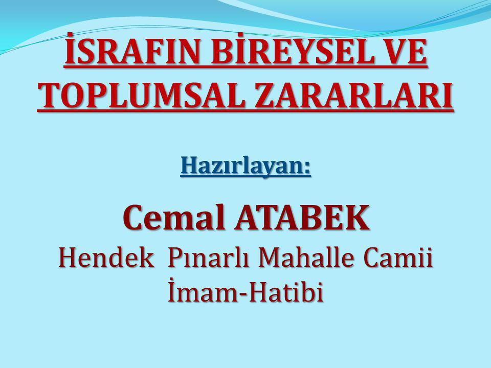İSRAFIN BİREYSEL VE TOPLUMSAL ZARARLARI Hazırlayan: Cemal ATABEK Hendek Pınarlı Mahalle Camii İmam-Hatibi