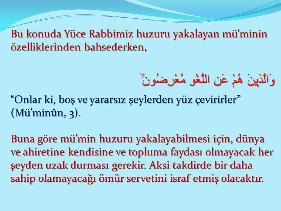 """Bu konuda Yüce Rabbimiz huzuru yakalayan mü'minin özelliklerinden bahsederken, وَالَّذ۪ينَ هُمْ عَنِ اللَّغْوِ مُعْرِضُونَۙ """"Onlar ki, boş ve yararsız"""