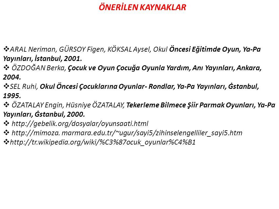 ÖNERİLEN KAYNAKLAR  ARAL Neriman, GÜRSOY Figen, KÖKSAL Aysel, Okul Öncesi Eğitimde Oyun, Ya-Pa Yayınları, İstanbul, 2001.  ÖZDOĞAN Berka, Çocuk ve O