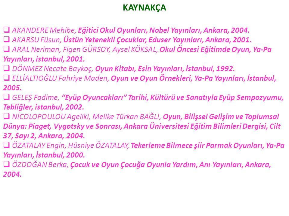 KAYNAKÇA  AKANDERE Mehibe, Eğitici Okul Oyunları, Nobel Yayınları, Ankara, 2004.  AKARSU Füsun, Üstün Yetenekli Çocuklar, Eduser Yayınları, Ankara,
