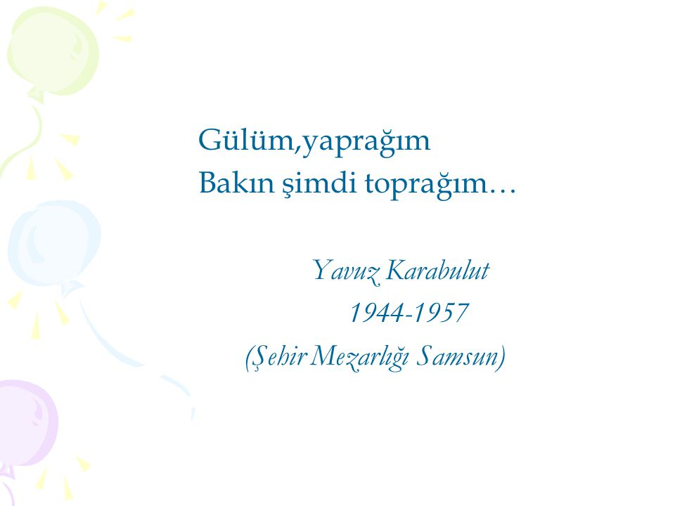Gülüm,yaprağım Bakın şimdi toprağım… Yavuz Karabulut 1944-1957 (Şehir Mezarlığı Samsun)