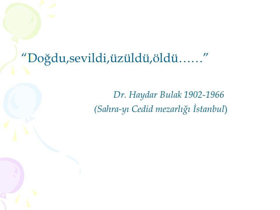 Doğdu,sevildi,üzüldü,öldü…… Dr. Haydar Bulak 1902-1966 (Sahra-yı Cedid mezarlığı İstanbul )