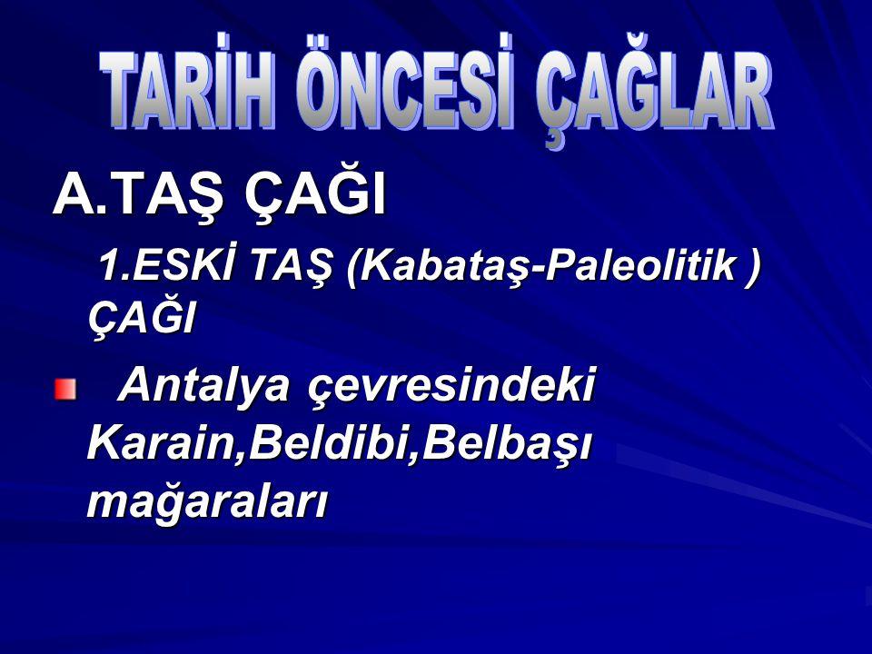 A.TAŞ ÇAĞI 1.ESKİ TAŞ (Kabataş-Paleolitik ) ÇAĞI 1.ESKİ TAŞ (Kabataş-Paleolitik ) ÇAĞI Antalya çevresindeki Karain,Beldibi,Belbaşı mağaraları Antalya çevresindeki Karain,Beldibi,Belbaşı mağaraları