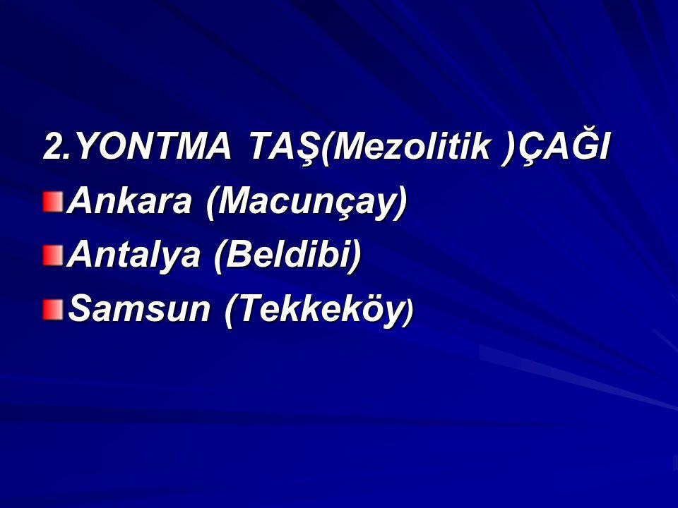2.YONTMA TAŞ(Mezolitik )ÇAĞI Ankara (Macunçay) Antalya (Beldibi) Samsun (Tekkeköy )