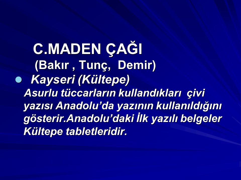 C.MADEN ÇAĞI C.MADEN ÇAĞI (Bakır, Tunç, Demir) (Bakır, Tunç, Demir) Kayseri (Kültepe) Kayseri (Kültepe) Asurlu tüccarların kullandıkları çivi Asurlu tüccarların kullandıkları çivi yazısı Anadolu'da yazının kullanıldığını yazısı Anadolu'da yazının kullanıldığını gösterir.Anadolu'daki İlk yazılı belgeler gösterir.Anadolu'daki İlk yazılı belgeler Kültepe tabletleridir.
