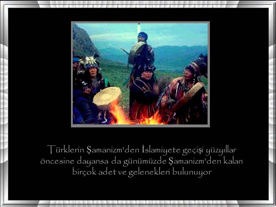 Türklerin Ş amanizm den İ slamiyete geçi ş i yüzyıllar öncesine dayansa da günümüzde Ş amanizm den kalan birçok adet ve gelenekleri bulunuyor