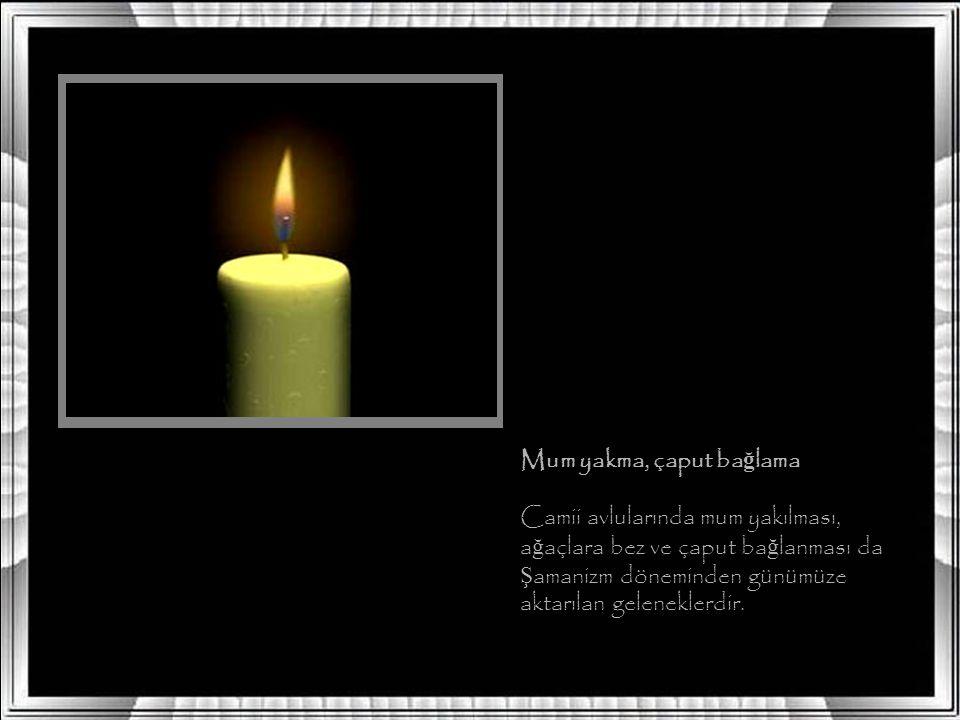 Mum yakma, çaput ba ğ lama Camii avlularında mum yakılması, a ğ açlara bez ve çaput ba ğ lanması da Ş amanizm döneminden günümüze aktarılan geleneklerdir.