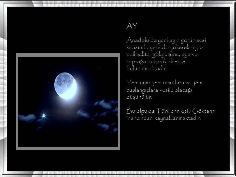 AY Anadolu da yeni ayın görünmesi sırasında yere diz çökerek niyaz edilmekte, gökyüzüne, aya ve topra ğ a bakarak dilekte bulunulmaktadır.