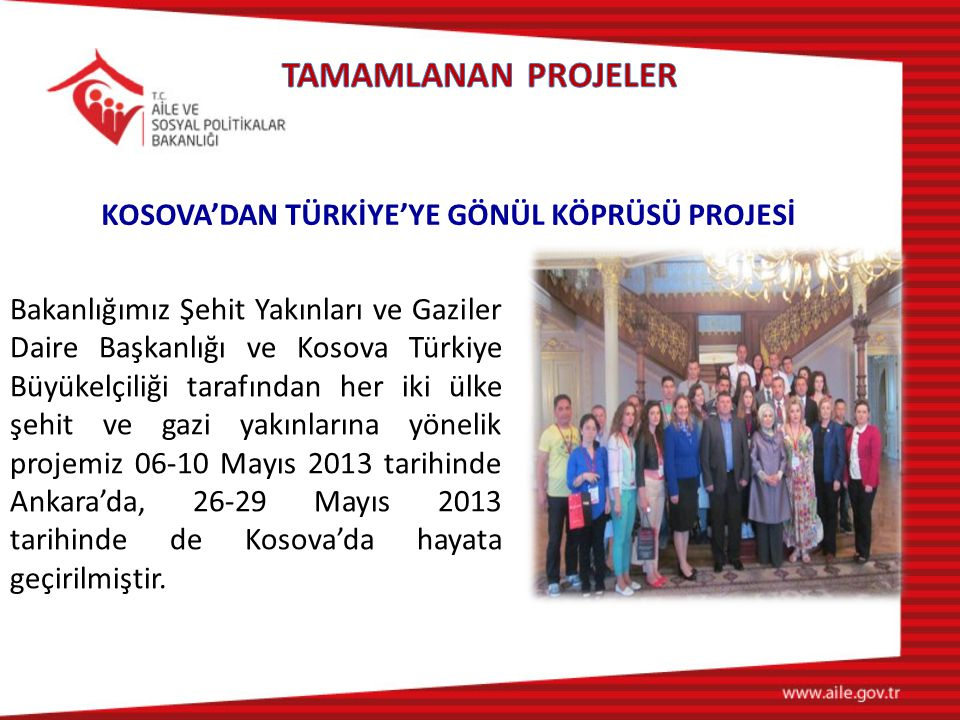 Bakanlığımız Şehit Yakınları ve Gaziler Daire Başkanlığı ve Kosova Türkiye Büyükelçiliği tarafından her iki ülke şehit ve gazi yakınlarına yönelik projemiz 06-10 Mayıs 2013 tarihinde Ankara'da, 26-29 Mayıs 2013 tarihinde de Kosova'da hayata geçirilmiştir.