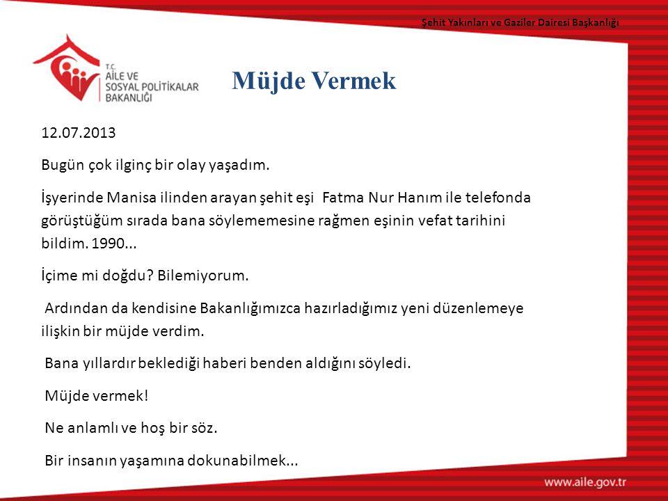 Şehit Yakınları ve Gaziler Dairesi Başkanlığı Müjde Vermek 12.07.2013 Bugün çok ilginç bir olay yaşadım.