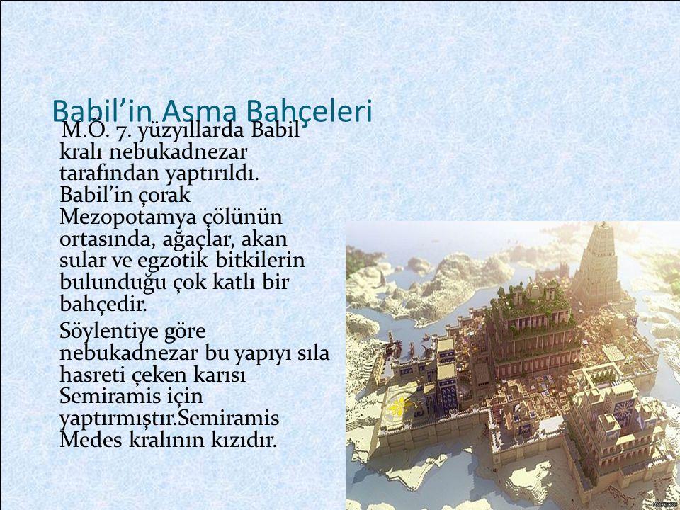 Babil'in Asma Bahçeleri M.Ö.7. yüzyıllarda Babil kralı nebukadnezar tarafından yaptırıldı.