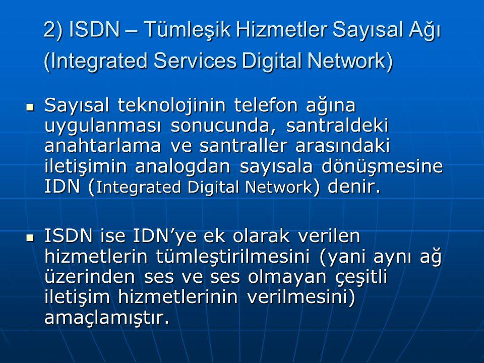 2) ISDN – Tümleşik Hizmetler Sayısal Ağı (Integrated Services Digital Network) Sayısal teknolojinin telefon ağına uygulanması sonucunda, santraldeki anahtarlama ve santraller arasındaki iletişimin analogdan sayısala dönüşmesine IDN ( Integrated Digital Network ) denir.