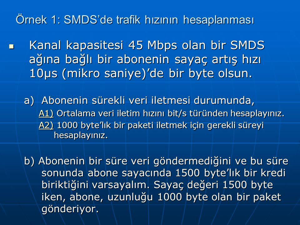 Örnek 1: SMDS'de trafik hızının hesaplanması Kanal kapasitesi 45 Mbps olan bir SMDS ağına bağlı bir abonenin sayaç artış hızı 10µs (mikro saniye)'de bir byte olsun.
