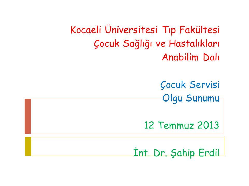 Kocaeli Üniversitesi Tıp Fakültesi Çocuk Sağlığı ve Hastalıkları Anabilim Dalı Çocuk Servisi Olgu Sunumu 12 Temmuz 2013 İnt. Dr. Şahip Erdil