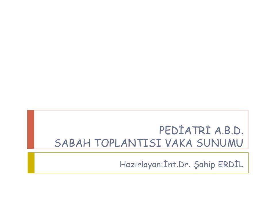 PEDİATRİ A.B.D. SABAH TOPLANTISI VAKA SUNUMU Hazırlayan:İnt.Dr. Şahip ERDİL