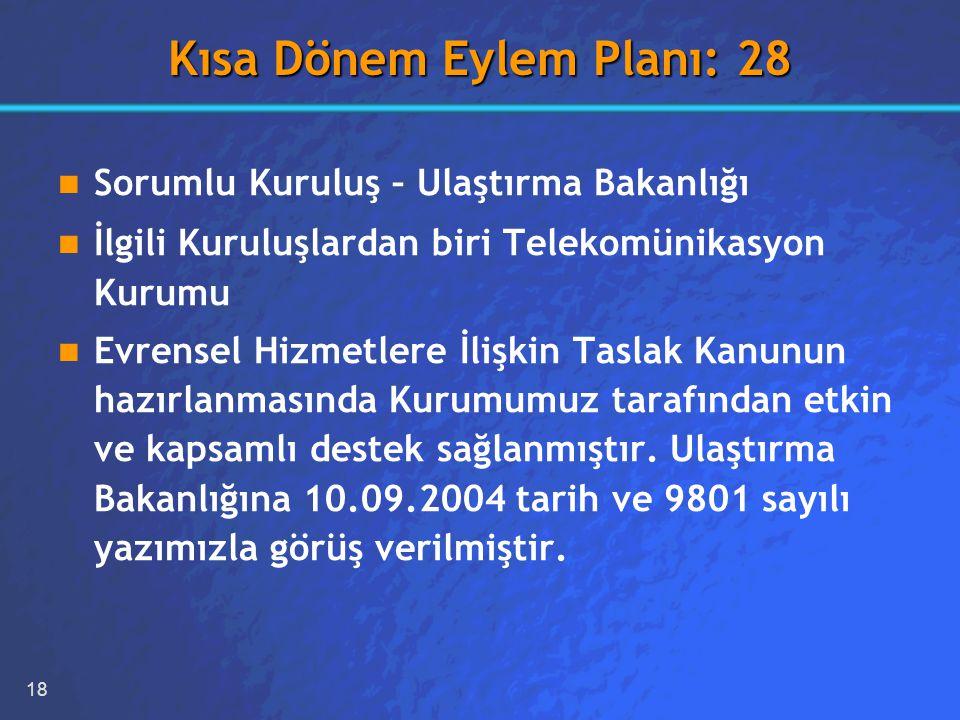 18 Kısa Dönem Eylem Planı: 28 Sorumlu Kuruluş – Ulaştırma Bakanlığı İlgili Kuruluşlardan biri Telekomünikasyon Kurumu Evrensel Hizmetlere İlişkin Taslak Kanunun hazırlanmasında Kurumumuz tarafından etkin ve kapsamlı destek sağlanmıştır.
