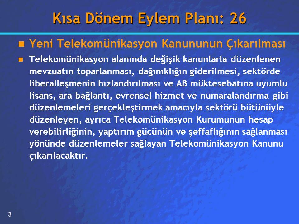 3 Kısa Dönem Eylem Planı: 26 Yeni Telekomünikasyon Kanununun Çıkarılması Telekomünikasyon alanında değişik kanunlarla düzenlenen mevzuatın toparlanması, dağınıklığın giderilmesi, sektörde liberalleşmenin hızlandırılması ve AB müktesebatına uyumlu lisans, ara bağlantı, evrensel hizmet ve numaralandırma gibi düzenlemeleri gerçekleştirmek amacıyla sektörü bütünüyle düzenleyen, ayrıca Telekomünikasyon Kurumunun hesap verebilirliğinin, yaptırım gücünün ve şeffaflığının sağlanması yönünde düzenlemeler sağlayan Telekomünikasyon Kanunu çıkarılacaktır.
