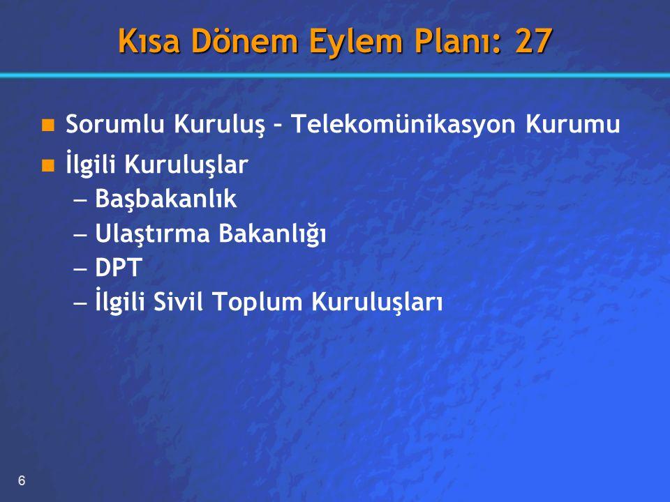 6 Kısa Dönem Eylem Planı: 27 Sorumlu Kuruluş – Telekomünikasyon Kurumu İlgili Kuruluşlar – – Başbakanlık – – Ulaştırma Bakanlığı – – DPT – – İlgili Sivil Toplum Kuruluşları