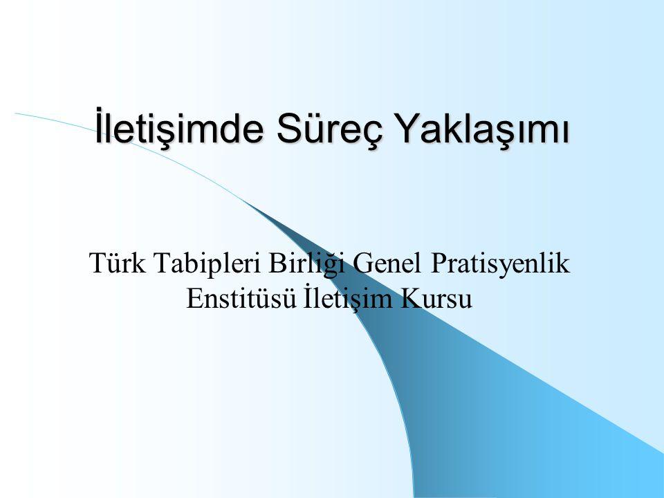 İletişimde Süreç Yaklaşımı Türk Tabipleri Birliği Genel Pratisyenlik Enstitüsü İletişim Kursu