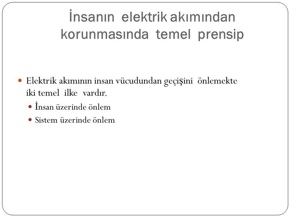 İnsanın elektrik akımından korunmasında temel prensip Elektrik akımının insan vücudundan geçi ş ini önlemekte iki temel ilke vardır. İ nsan üzerinde ö