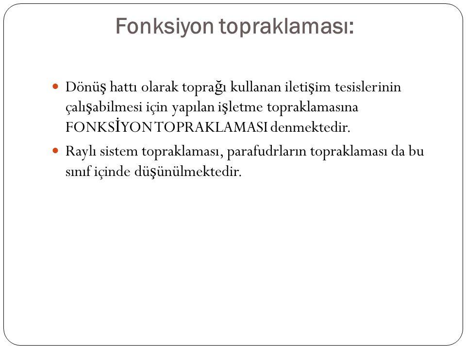 Fonksiyon topraklaması: Dönü ş hattı olarak topra ğ ı kullanan ileti ş im tesislerinin çalı ş abilmesi için yapılan i ş letme topraklamasına FONKS İ YON TOPRAKLAMASI denmektedir.