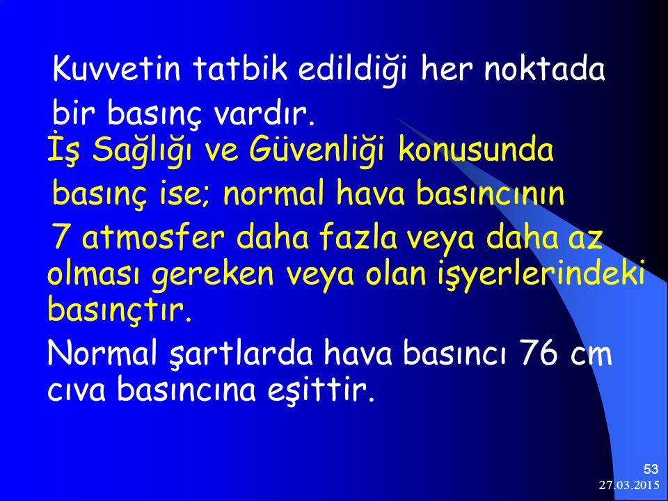 27.03.2015 53 Kuvvetin tatbik edildiği her noktada bir basınç vardır. İş Sağlığı ve Güvenliği konusunda basınç ise; normal hava basıncının 7 atmosfer