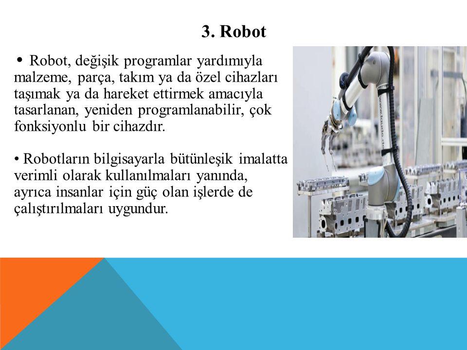 3. Robot Robot, değişik programlar yardımıyla malzeme, parça, takım ya da özel cihazları taşımak ya da hareket ettirmek amacıyla tasarlanan, yeniden p