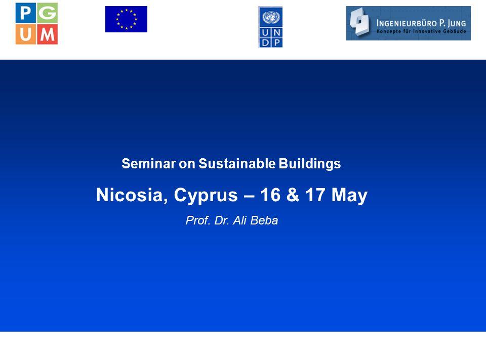 1 Seminar on Sustainable Buildings Nicosia, Cyprus – 16 & 17 May Prof. Dr. Ali Beba