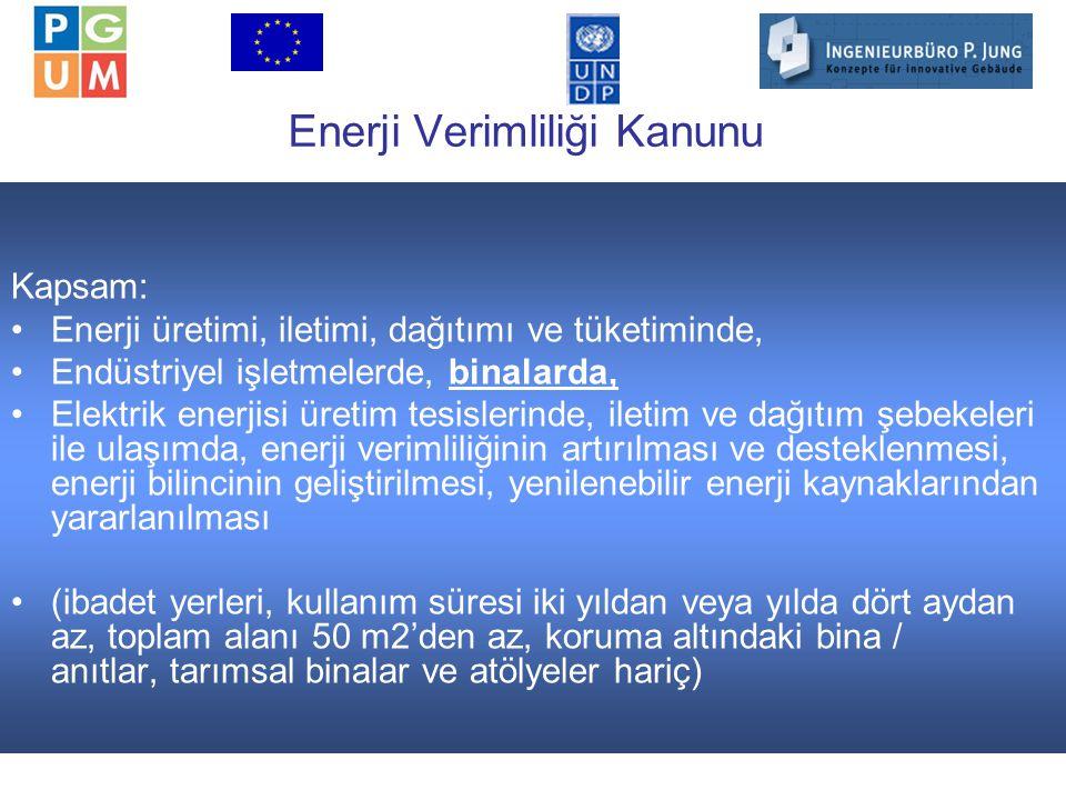17 Enerji Verimliliği Kanunu Kapsam: Enerji üretimi, iletimi, dağıtımı ve tüketiminde, Endüstriyel işletmelerde, binalarda, Elektrik enerjisi üretim tesislerinde, iletim ve dağıtım şebekeleri ile ulaşımda, enerji verimliliğinin artırılması ve desteklenmesi, enerji bilincinin geliştirilmesi, yenilenebilir enerji kaynaklarından yararlanılması (ibadet yerleri, kullanım süresi iki yıldan veya yılda dört aydan az, toplam alanı 50 m2'den az, koruma altındaki bina / anıtlar, tarımsal binalar ve atölyeler hariç)