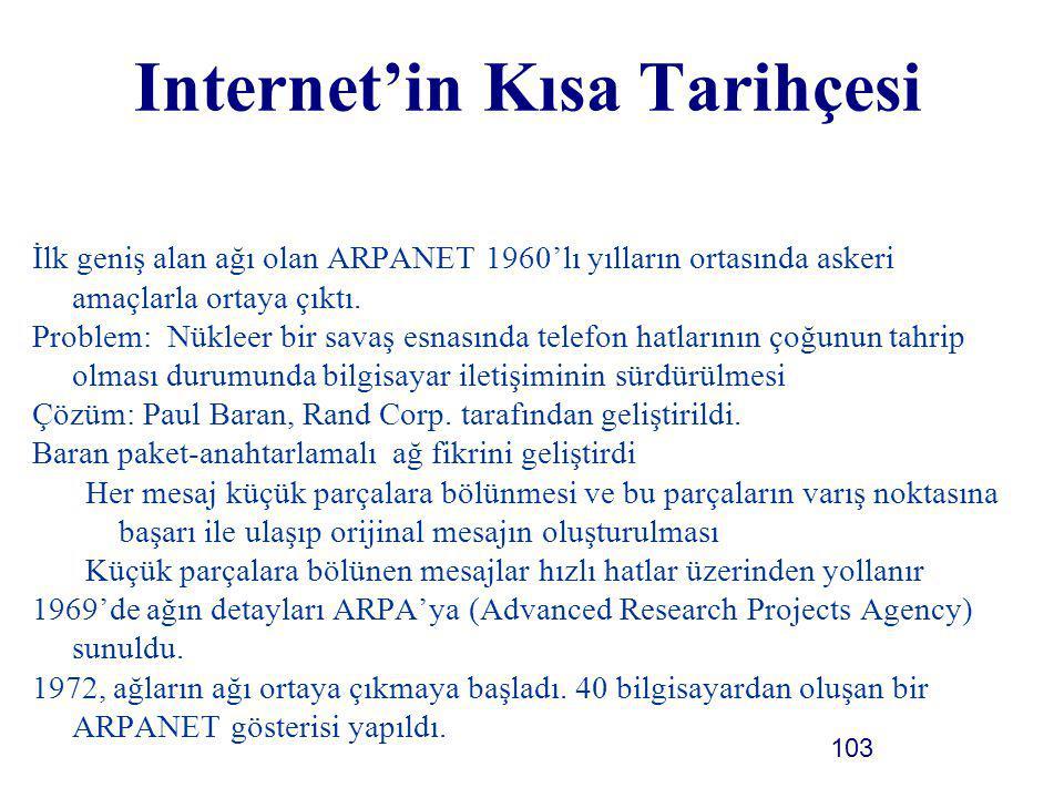 103 Internet'in Kısa Tarihçesi İlk geniş alan ağı olan ARPANET 1960'lı yılların ortasında askeri amaçlarla ortaya çıktı. Problem: Nükleer bir savaş es