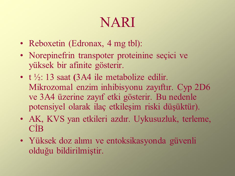 NARI Reboxetin (Edronax, 4 mg tbl): Norepinefrin transpoter proteinine seçici ve yüksek bir afinite gösterir. t ½: 13 saat (3A4 ile metabolize edilir.