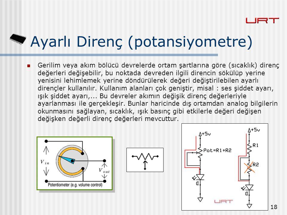 18 Ayarlı Direnç (potansiyometre) Gerilim veya akım bölücü devrelerde ortam şartlarına göre (sıcaklık) direnç değerleri değişebilir, bu noktada devred