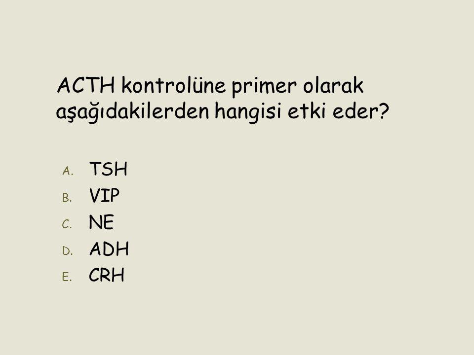 ACTH kontrolüne primer olarak aşağıdakilerden hangisi etki eder? A. A. TSH B. B. VIP C. C. NE D. D. ADH E. E. CRH