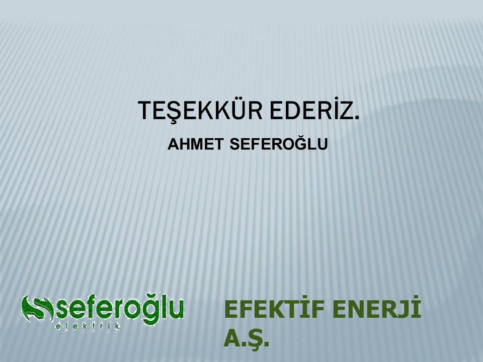 TEŞEKKÜR EDERİZ. AHMET SEFEROĞLU EFEKTİF ENERJİ A.Ş.