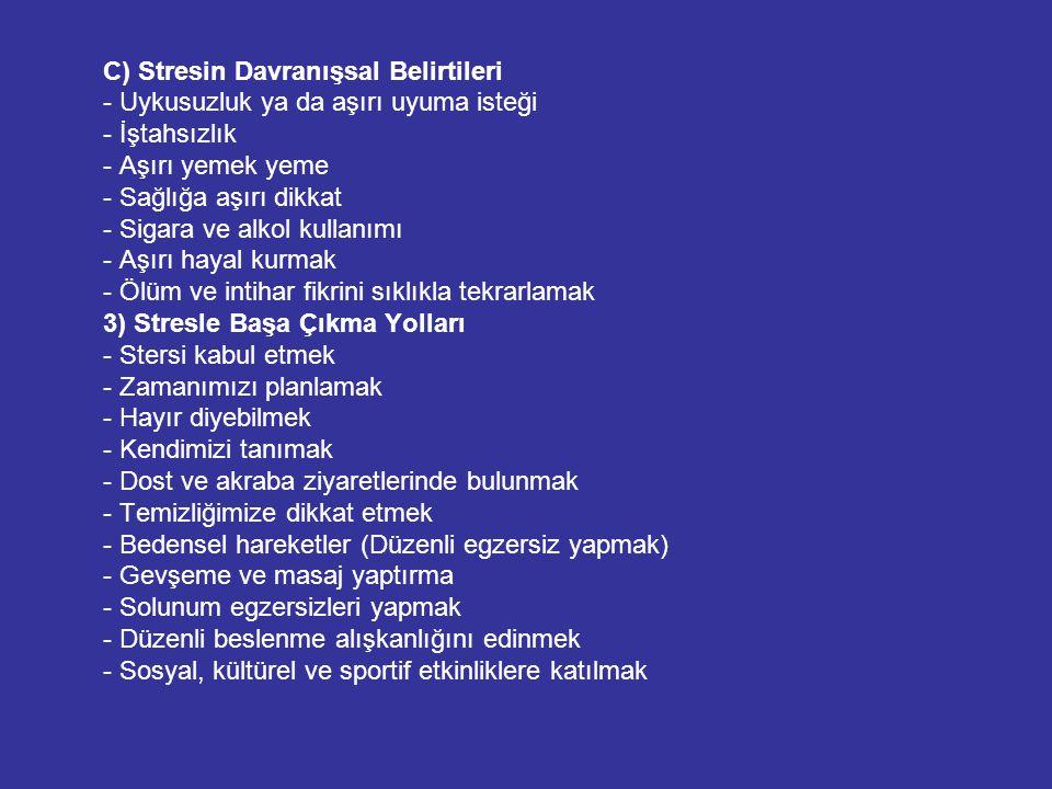 C) Stresin Davranışsal Belirtileri - Uykusuzluk ya da aşırı uyuma isteği - İştahsızlık - Aşırı yemek yeme - Sağlığa aşırı dikkat - Sigara ve alkol kul