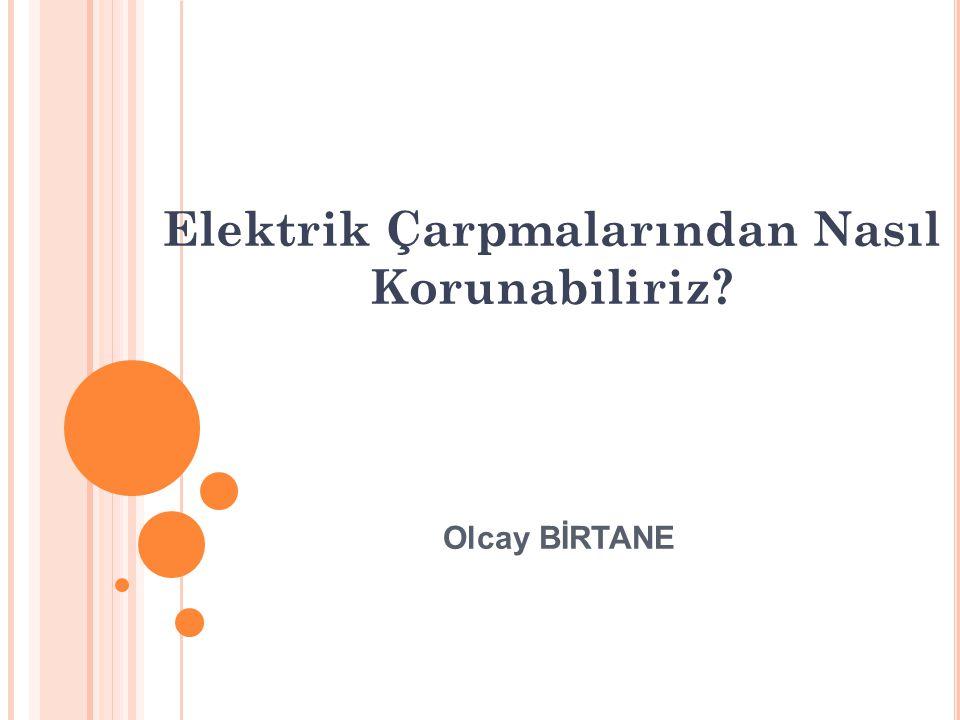 Elektrik Çarpmalarından Nasıl Korunabiliriz? Olcay BİRTANE