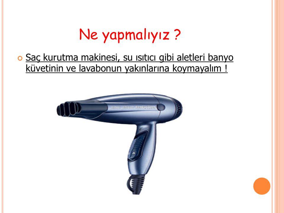 Saç kurutma makinesi, su ısıtıcı gibi aletleri banyo küvetinin ve lavabonun yakınlarına koymayalım !