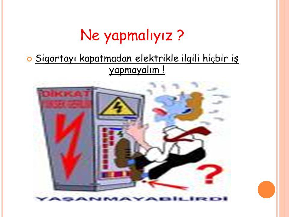 Ne yapmalıyız ? Sigortayı kapatmadan elektrikle ilgili hi ç bir iş yapmayalım !