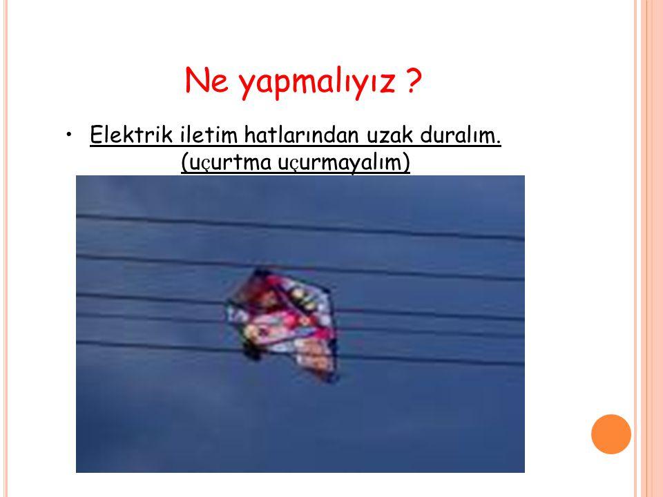 Elektrik iletim hatlarından uzak duralım. (u ç urtma u ç urmayalım) Ne yapmalıyız ?