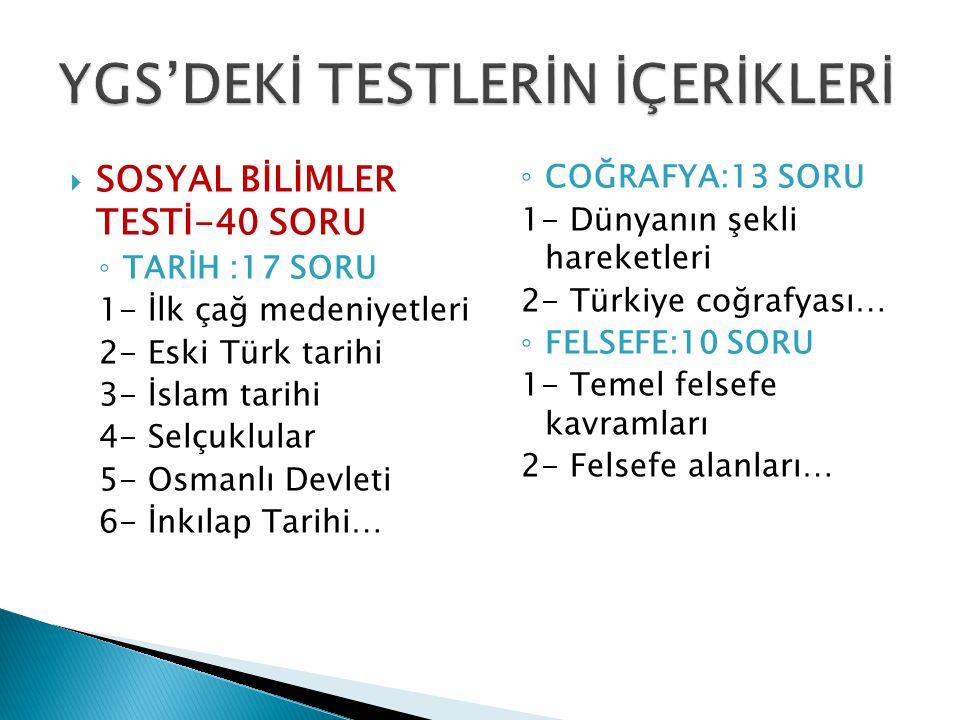  SOSYAL BİLİMLER TESTİ-40 SORU ◦ TARİH :17 SORU 1- İlk çağ medeniyetleri 2- Eski Türk tarihi 3- İslam tarihi 4- Selçuklular 5- Osmanlı Devleti 6- İnkılap Tarihi… ◦ COĞRAFYA:13 SORU 1- Dünyanın şekli hareketleri 2- Türkiye coğrafyası… ◦ FELSEFE:10 SORU 1- Temel felsefe kavramları 2- Felsefe alanları…