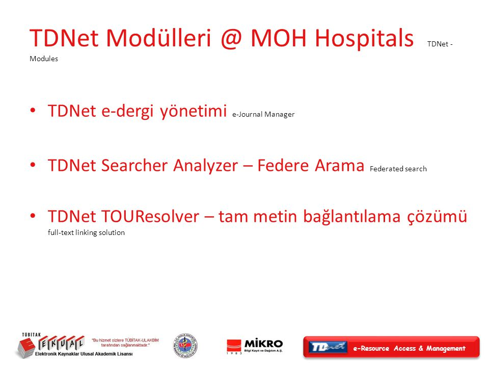 e-Resource Access & Management TDNet Modülleri @ MOH Hospitals TDNet - Modules TDNet e-dergi yönetimi e-Journal Manager TDNet Searcher Analyzer – Federe Arama Federated search TDNet TOUResolver – tam metin bağlantılama çözümü full-text linking solution