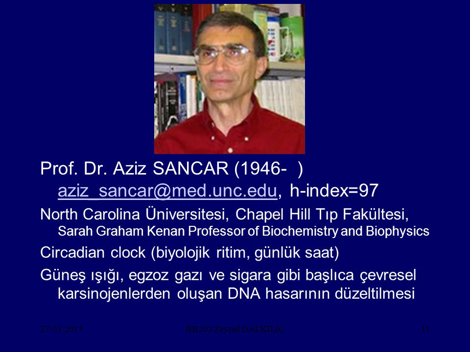 27.03.201511 Prof. Dr. Aziz SANCAR (1946- ) aziz_sancar@med.unc.edu, h-index=97 aziz_sancar@med.unc.edu North Carolina Üniversitesi, Chapel Hill Tıp F