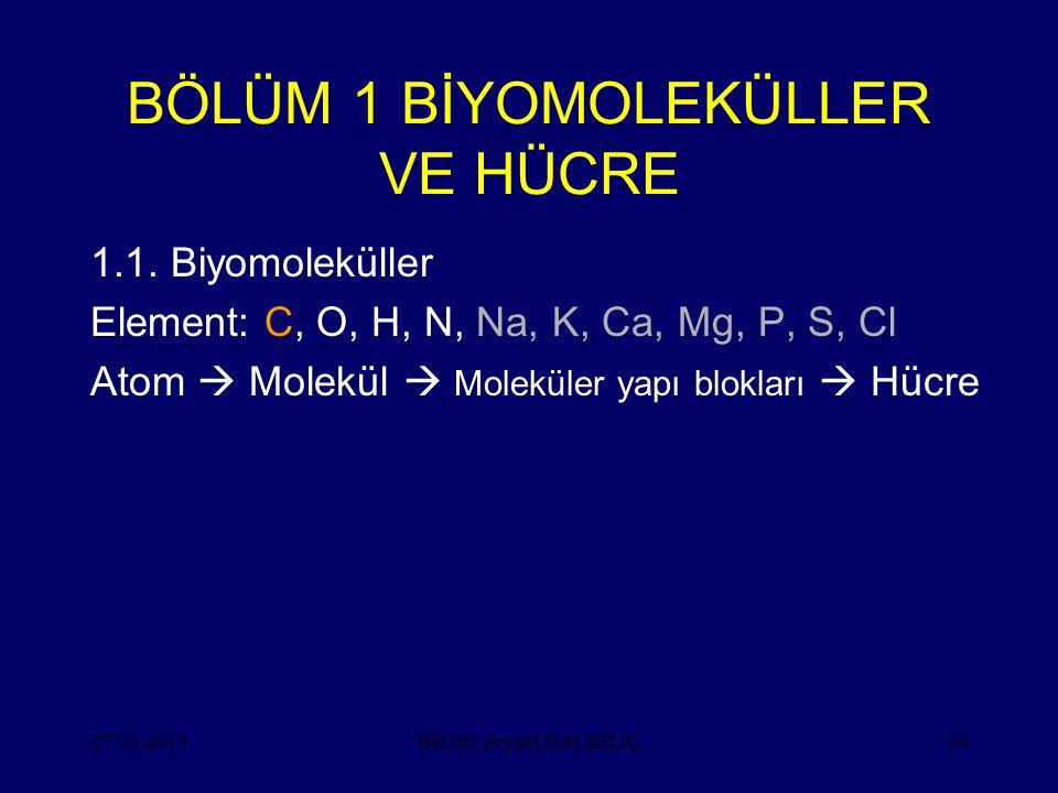 27.03.201516 BÖLÜM 1 BİYOMOLEKÜLLER VE HÜCRE 1.1. Biyomoleküller Element: C, O, H, N, Na, K, Ca, Mg, P, S, Cl Atom  Molekül  Moleküler yapı blokları