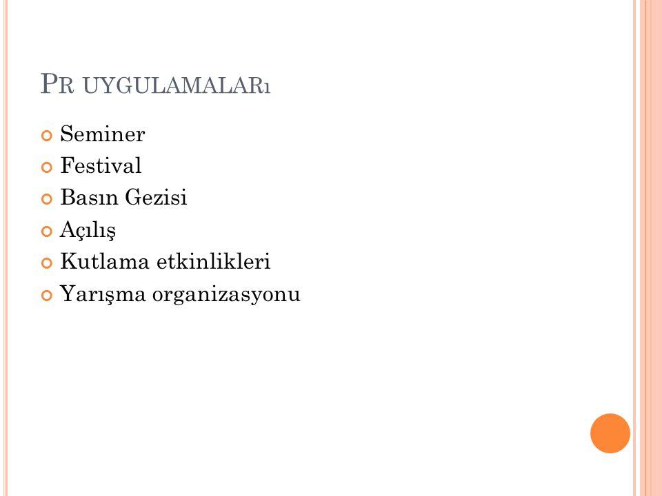 P R UYGULAMALARı Seminer Festival Basın Gezisi Açılış Kutlama etkinlikleri Yarışma organizasyonu